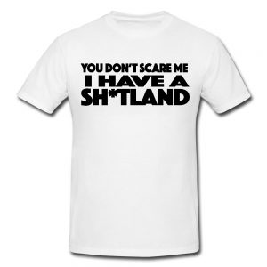You Don't Scare Me I Have A Sh*tland