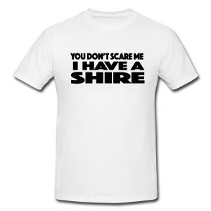 You Don't Scare Me I Have A Shire