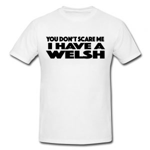 You Don't Scare Me I Have A Welsh